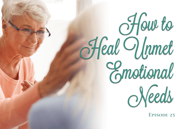 Ep. 25 – How to Heal Unmet Emotional Needs